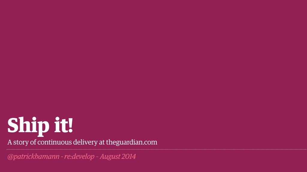 Ship it! @patrickhamann - re:develop – August 2...