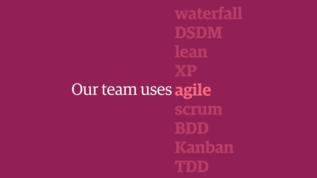 Our team uses waterfall DSDM lean XP agile scru...