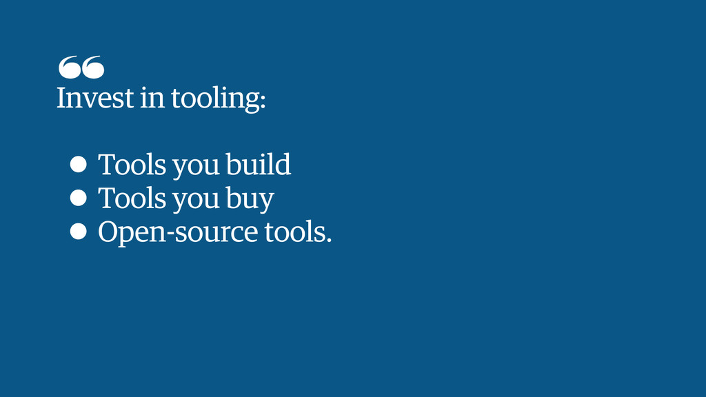 Invest in tooling: ! • Tools you build • Tools ...