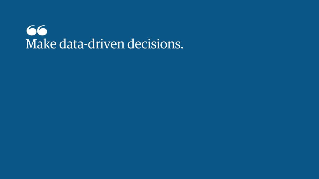 Make data-driven decisions.