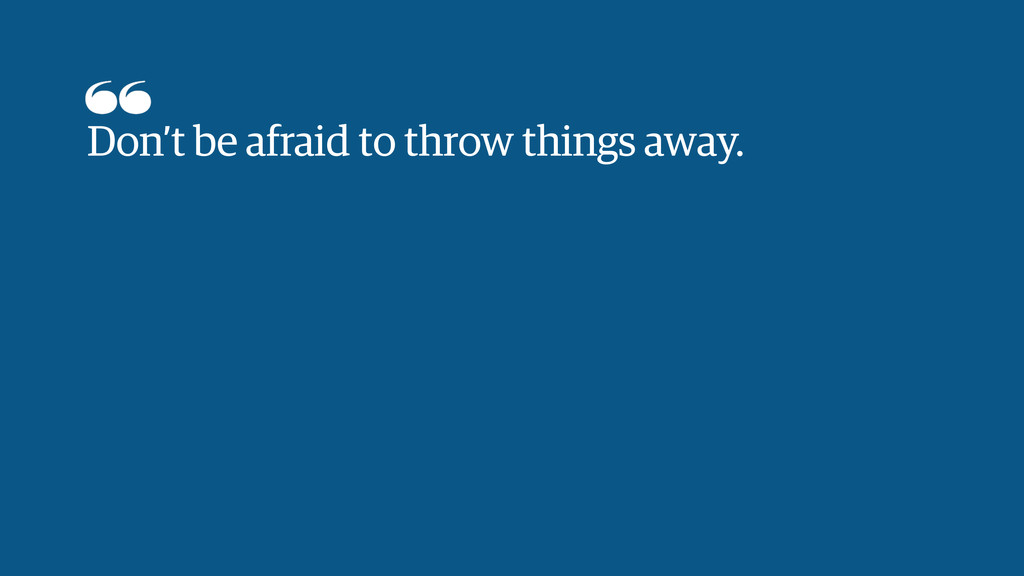 Don't be afraid to throw things away.
