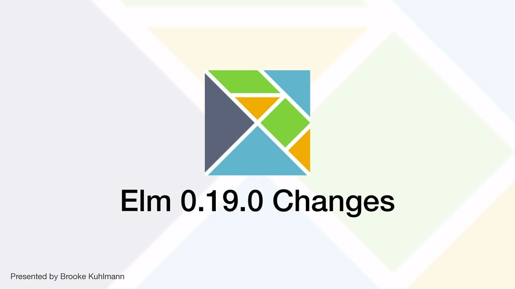 Elm 0.19.0 Changes Presented by Brooke Kuhlmann