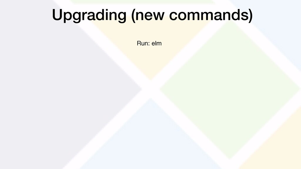 Upgrading (new commands) Run: elm
