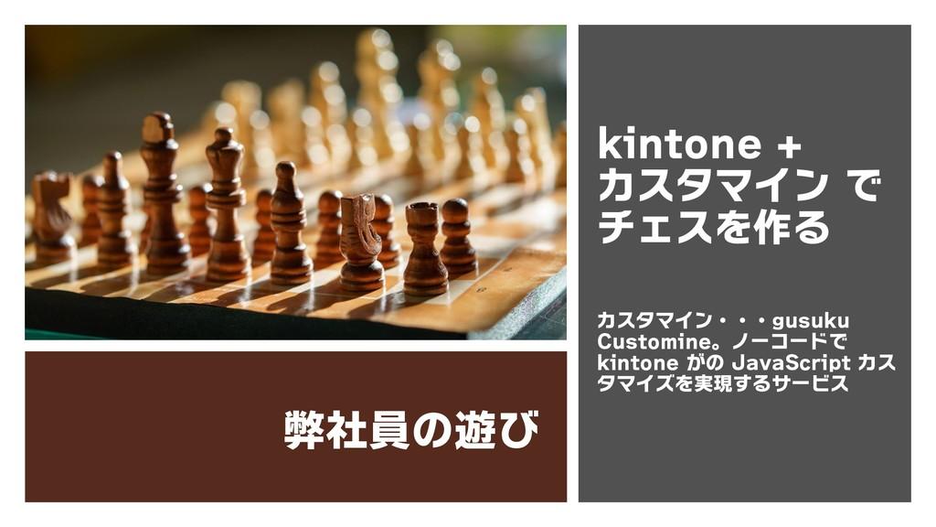 弊社員の遊び kintone + カスタマイン で チェスを作る カスタマイン・・・gusuk...