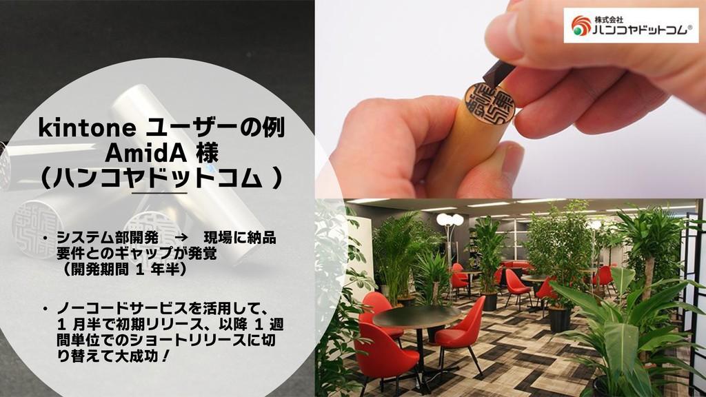 kintone ユーザーの例 AmidA 様 (ハンコヤドットコム ) • システム部開発 →...