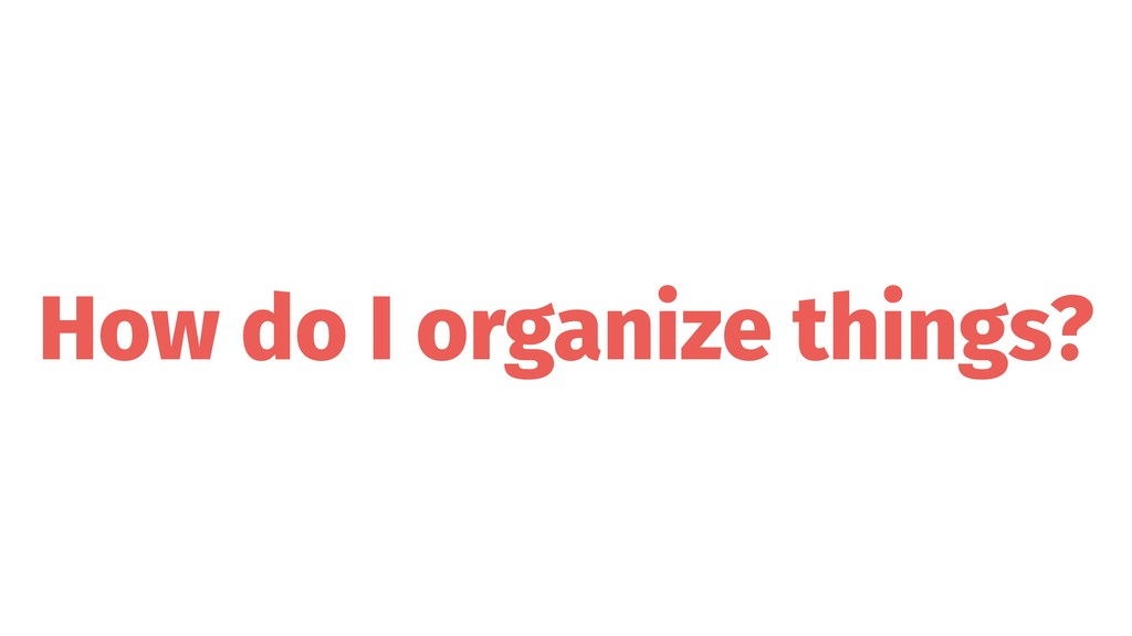 How do I organize things?