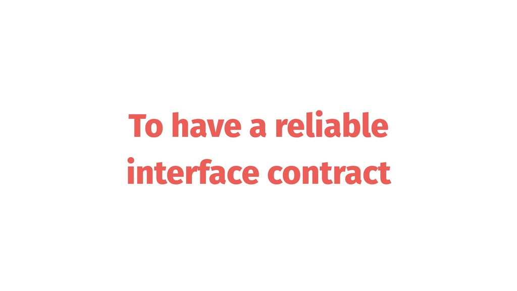 To have a reliable interface contract