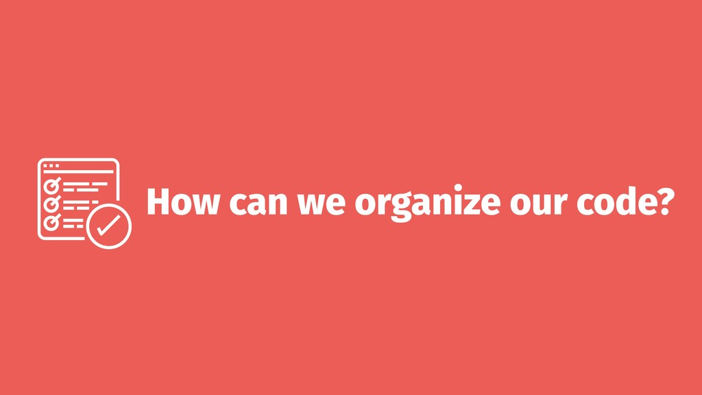 How can we organize our code?