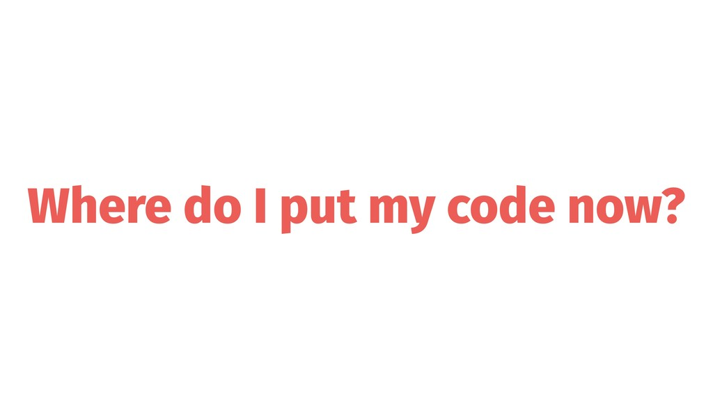 Where do I put my code now?
