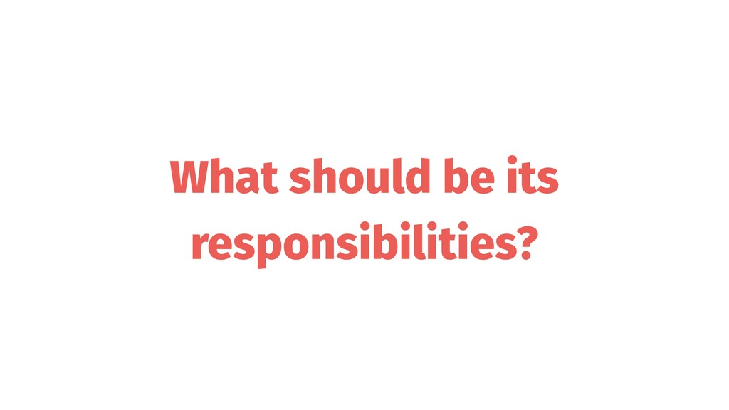 What should be its responsibilities?