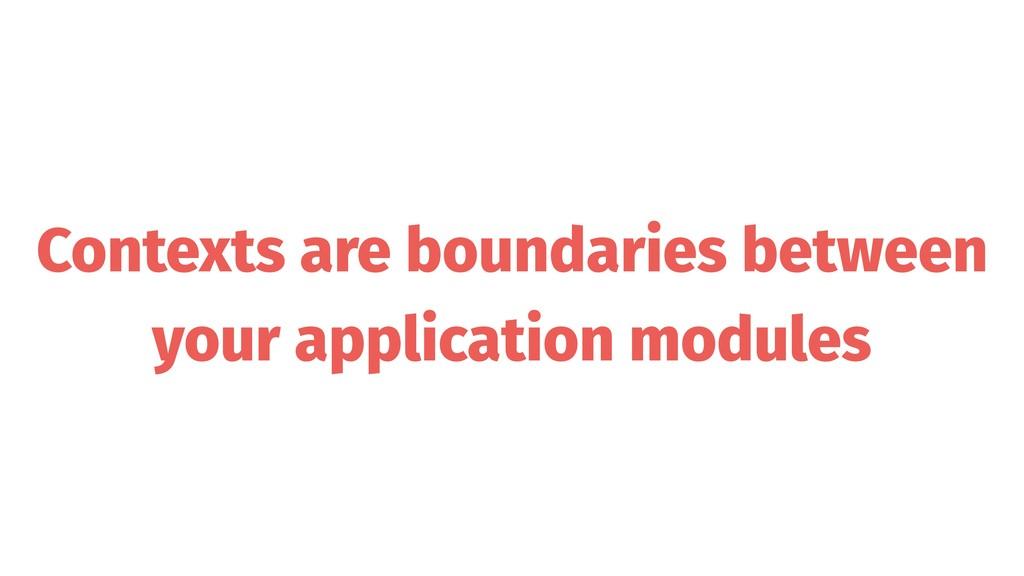 Contexts are boundaries between your applicatio...