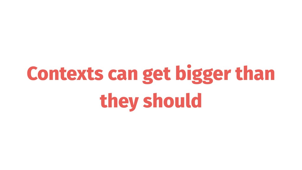Contexts can get bigger than they should