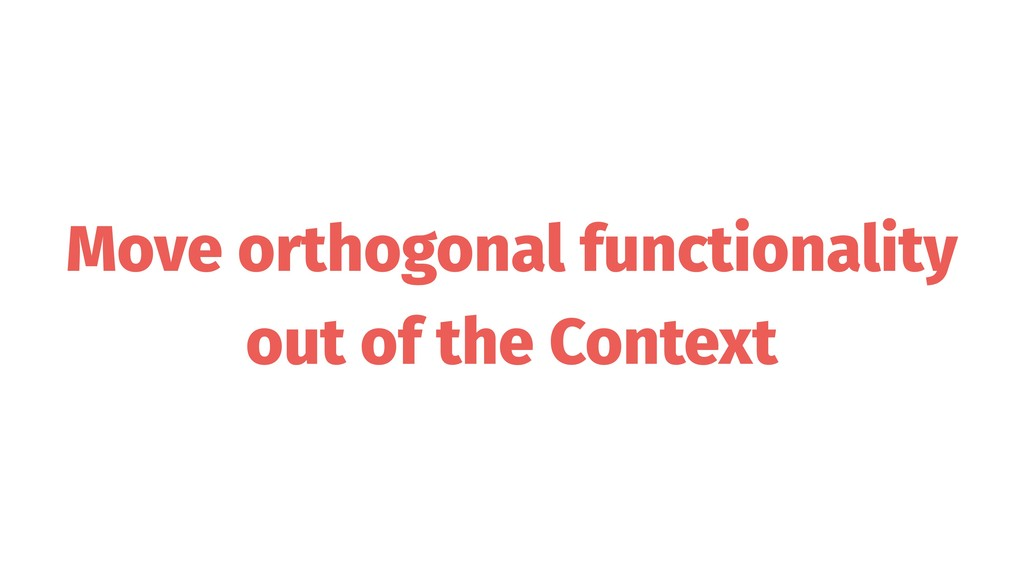Move orthogonal functionality out of the Context