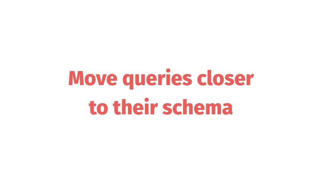 Move queries closer to their schema