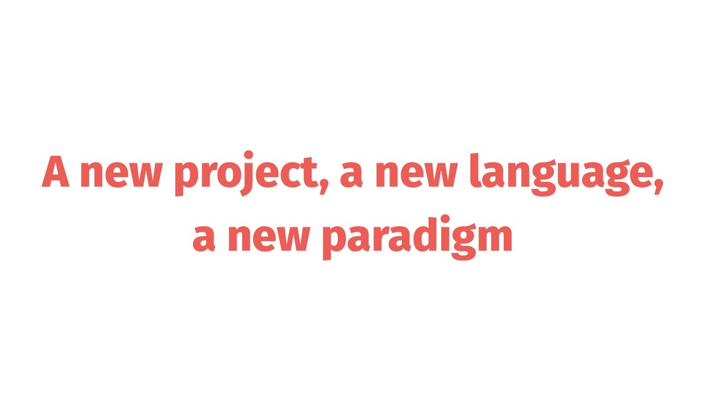 A new project, a new language, a new paradigm