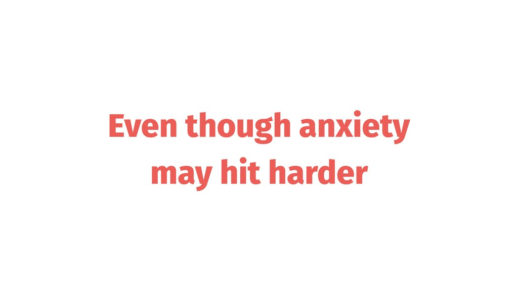 Even though anxiety may hit harder