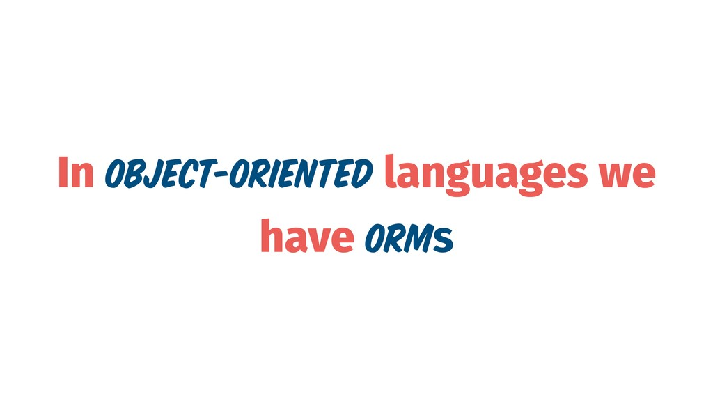 In Object-Oriented languages we have ORMs