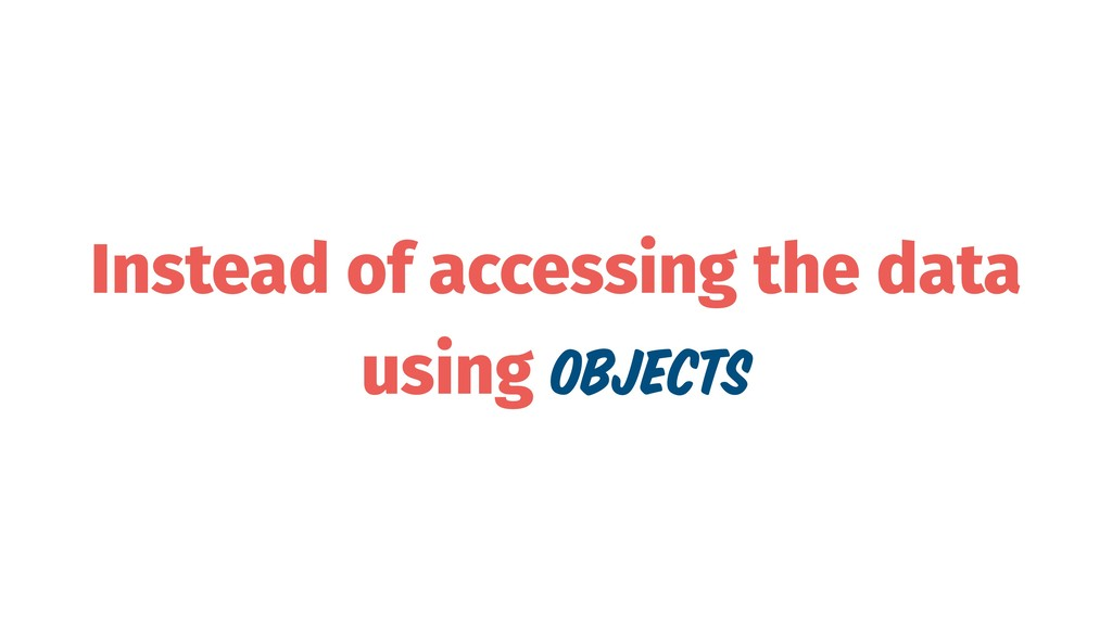 Instead of accessing the data using Objects