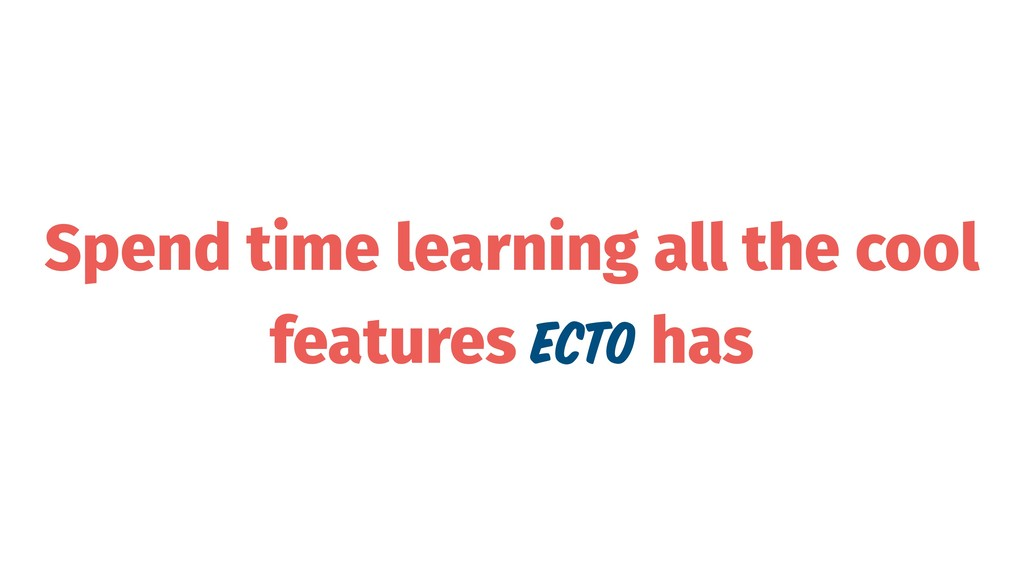 Spend time learning all the cool features Ecto ...