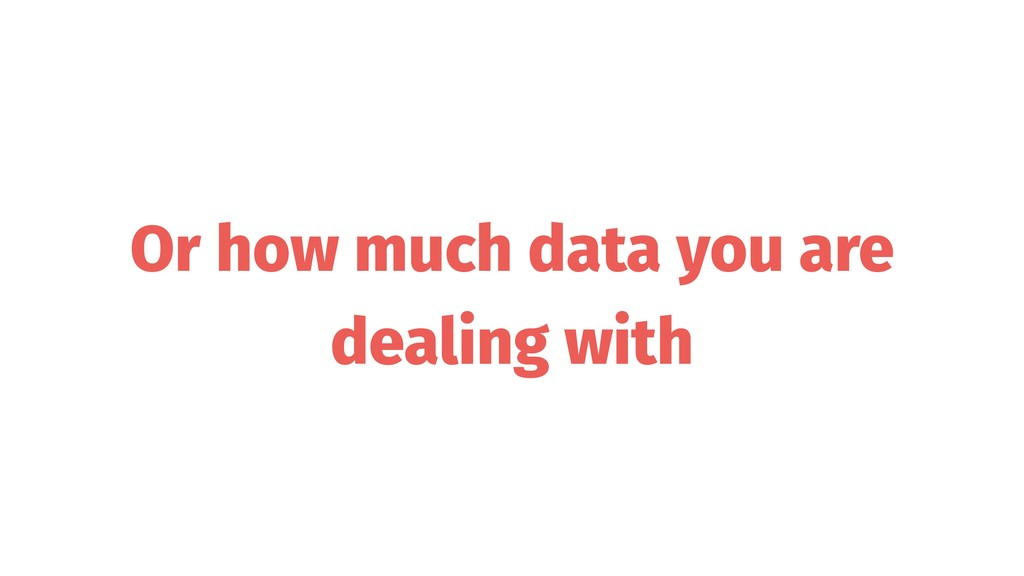 Or how much data you are dealing with