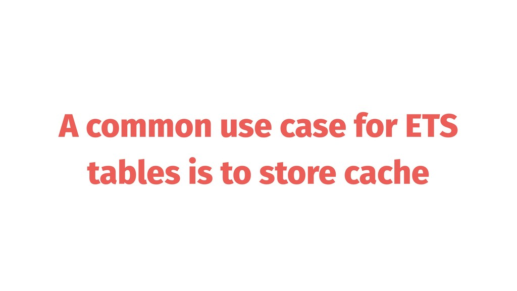 A common use case for ETS tables is to store ca...