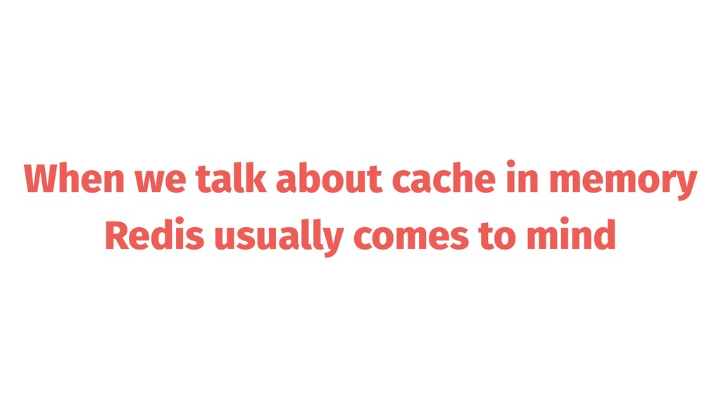When we talk about cache in memory Redis usuall...