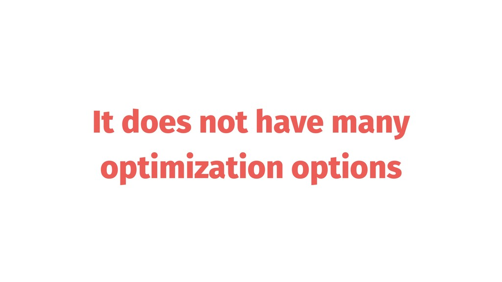 It does not have many optimization options