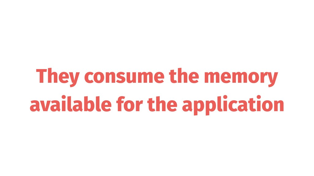 They consume the memory available for the appli...