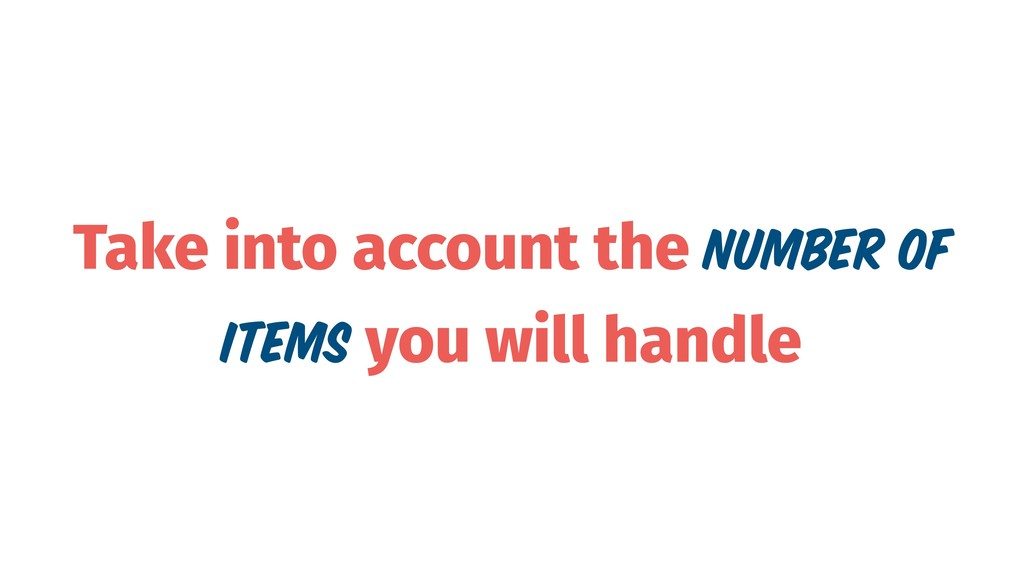 Take into account the number of items you will ...