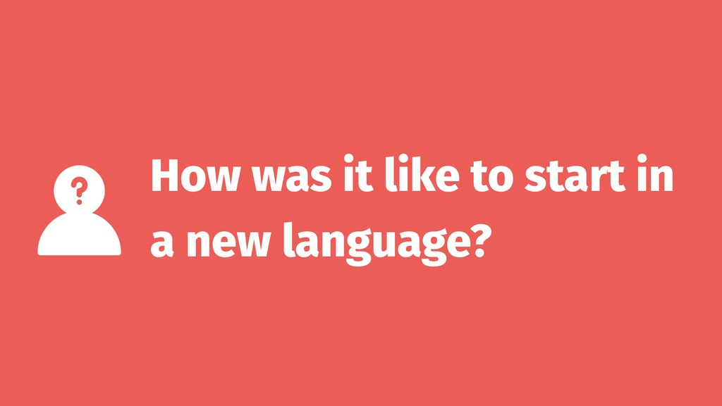 How was it like to start in a new language?