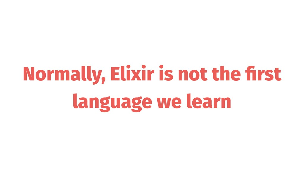 Normally, Elixir is not the first language we le...