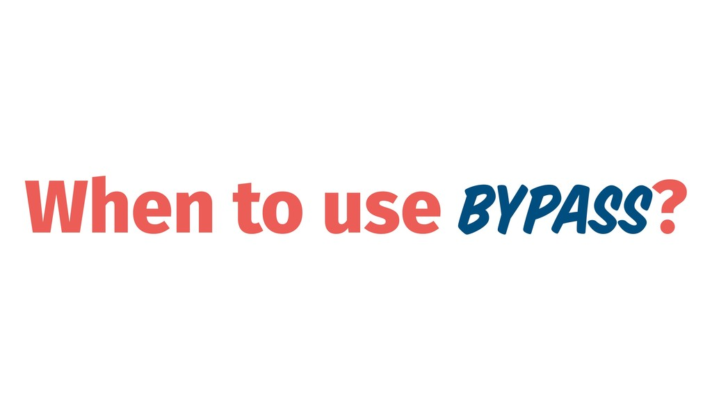 When to use Bypass?