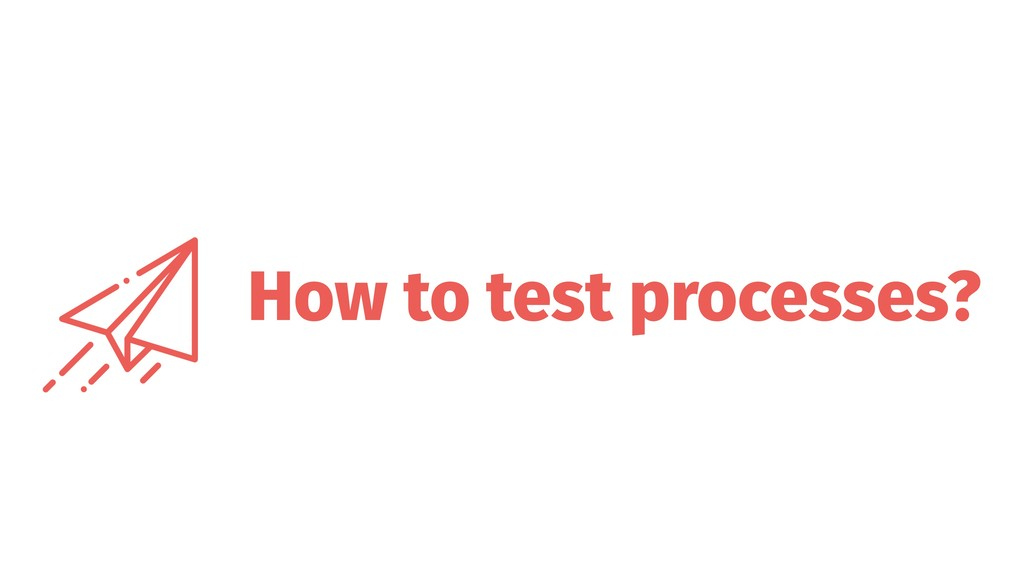 How to test processes?