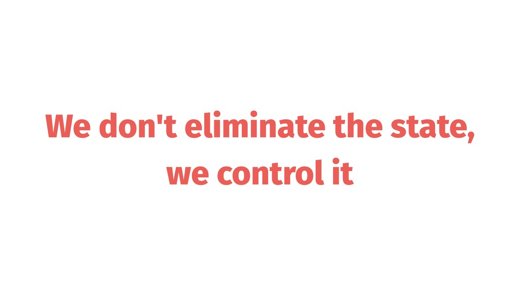 We don't eliminate the state, we control it