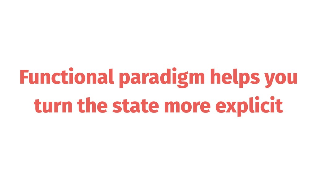 Functional paradigm helps you turn the state mo...