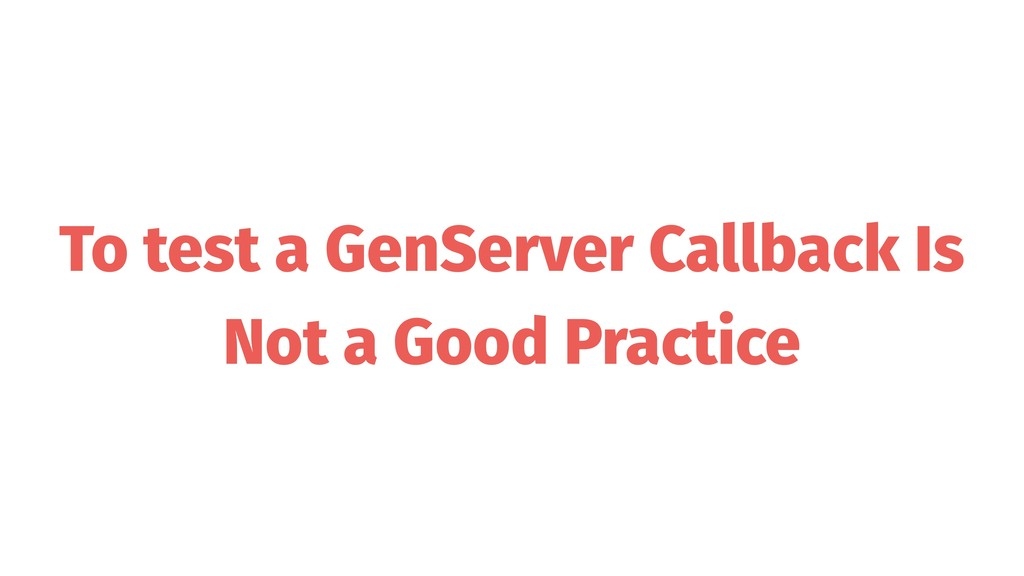 To test a GenServer Callback Is Not a Good Prac...