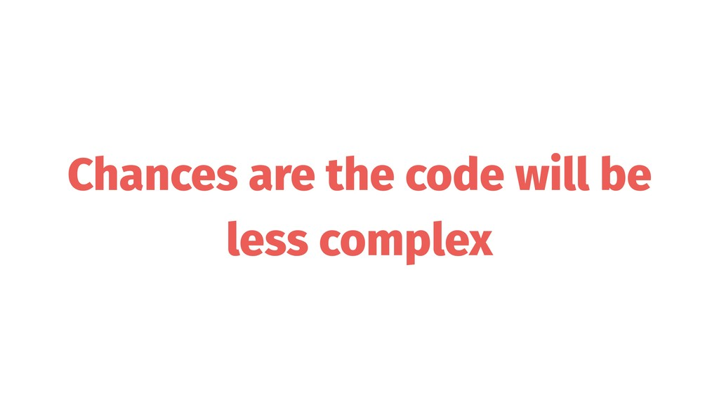 Chances are the code will be less complex