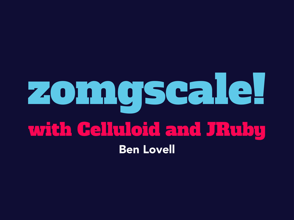 zomgscale! with Celluloid and JRuby Ben Lovell