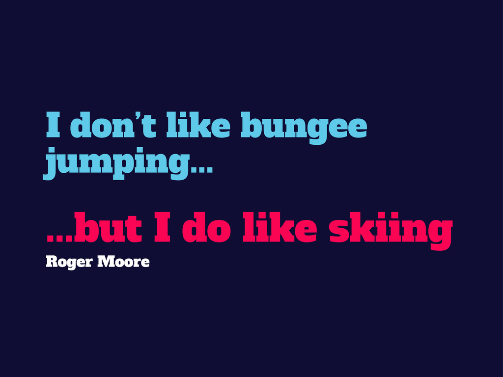 I don't like bungee jumping... ...but I do like...