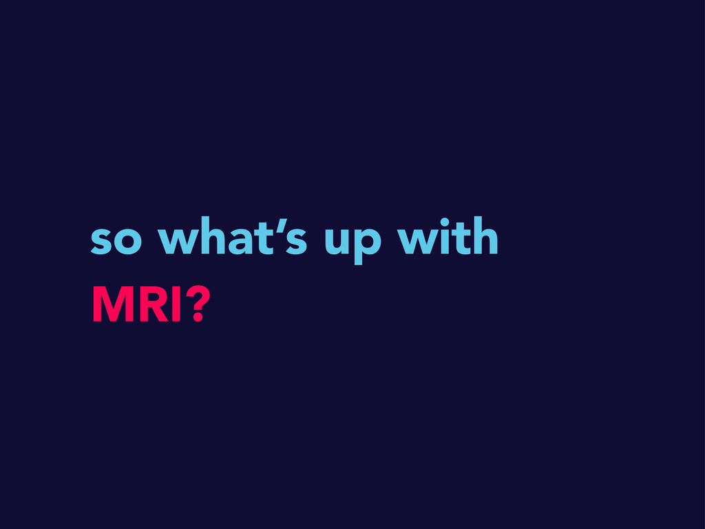 so what's up with MRI?