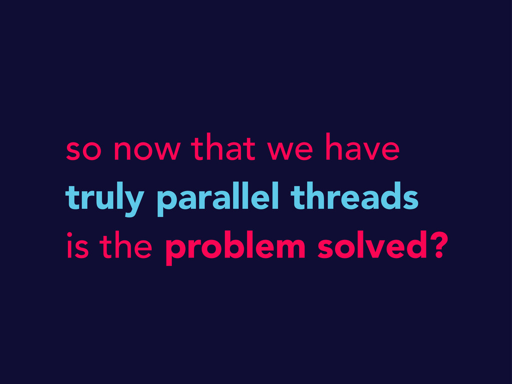 so now that we have truly parallel threads is t...