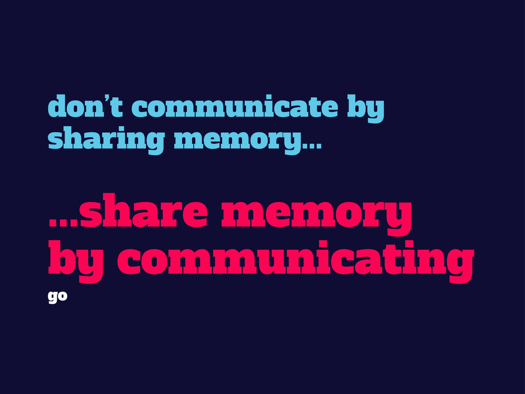 don't communicate by sharing memory... ...share...
