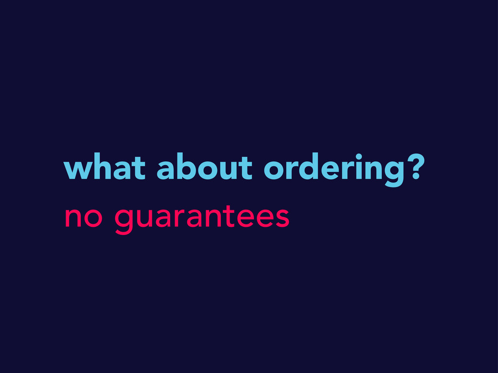 what about ordering? no guarantees