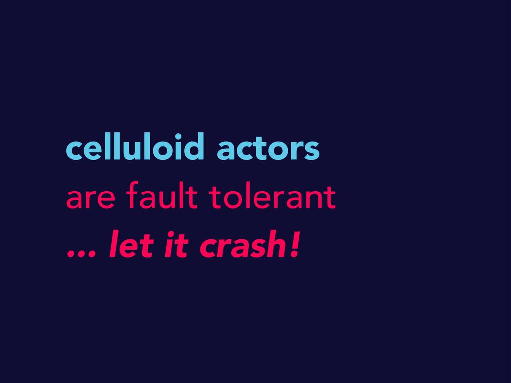 celluloid actors are fault tolerant ... let it ...