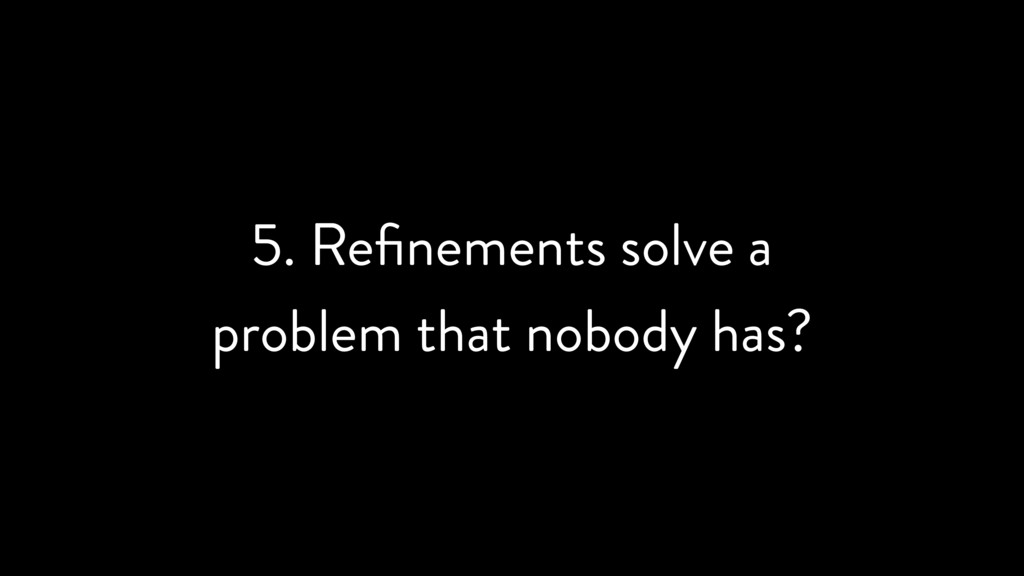 5. Refinements solve a problem that nobody has?