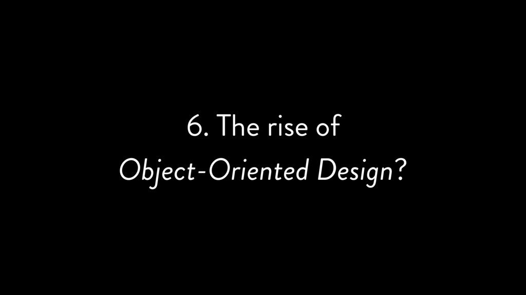 6. The rise of Object-Oriented Design?