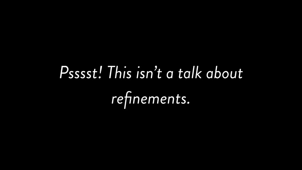 Psssst! This isn't a talk about refinements.