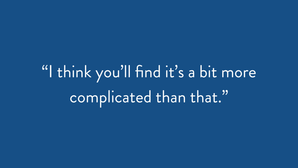 """""""I think you'll find it's a bit more complicated..."""