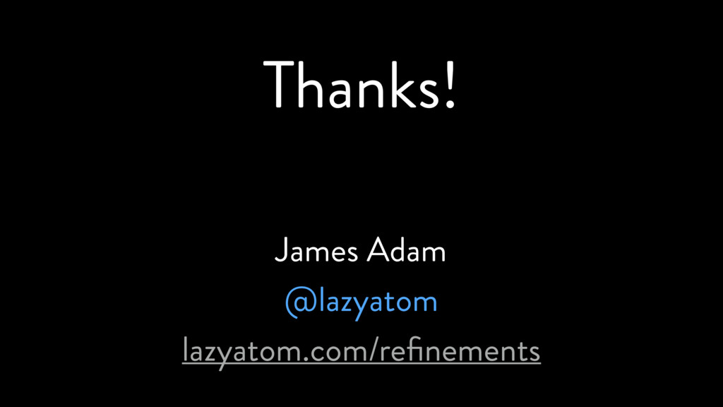 Thanks! James Adam @lazyatom lazyatom.com/refine...