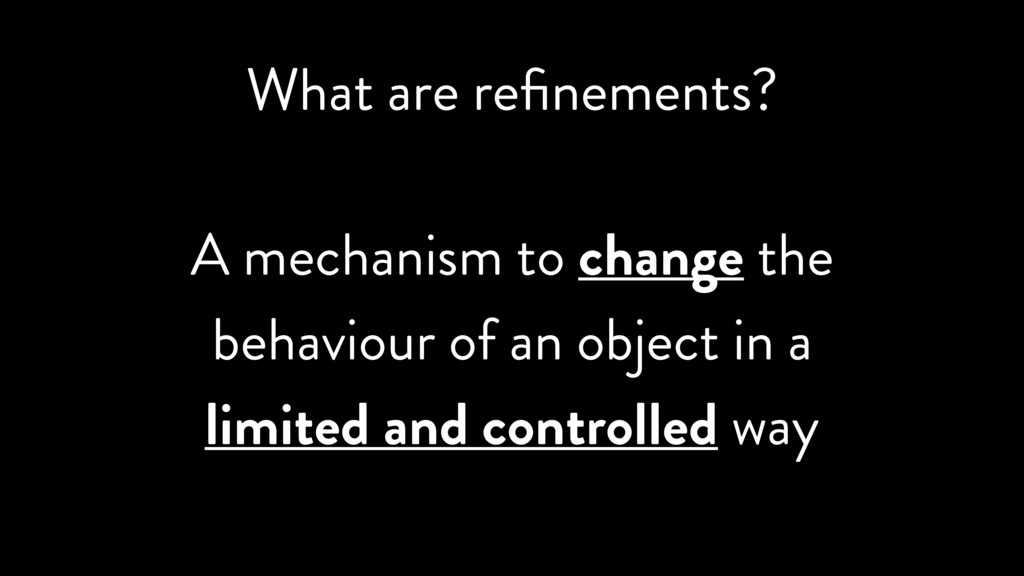 What are refinements? A mechanism to change the ...